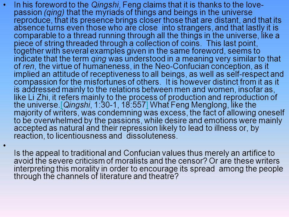 In his foreword to the Qingshi, Feng claims that it is thanks to the love-passion (qing) that the myriads of things and beings in the universe reproduce, that its presence brings closer those that are distant, and that its absence turns even those who are close into strangers, and that lastly it is comparable to a thread running through all the things in the universe, like a piece of string threaded through a collection of coins. This last point, together with several examples given in the same foreword, seems to indicate that the term qing was understood in a meaning very similar to that of ren, the virtue of humaneness, in the Neo-Confucian conception, as it implied an attitude of receptiveness to all beings, as well as self-respect and compassion for the misfortunes of others. It is however distinct from it as it is addressed mainly to the relations between men and women, insofar as, like Li Zhi, it refers mainly to the process of production and reproduction of the universe.[Qingshi, 1:30-1, 18:557] What Feng Menglong, like the majority of writers, was condemning was excess, the fact of allowing oneself to be overwhelmed by the passions, while desire and emotions were mainly accepted as natural and their repression likely to lead to illness or, by reaction, to licentiousness and dissoluteness.